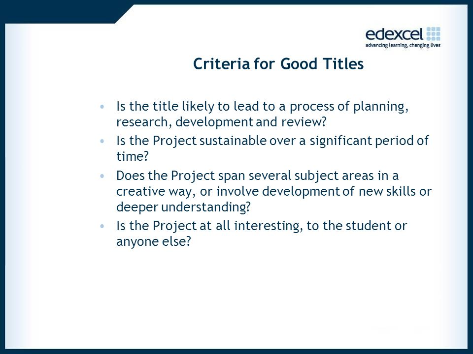 Criteria for Good Titles Is the title likely to lead to a process of planning, research, development and review? Is the Project sustainable over a sig