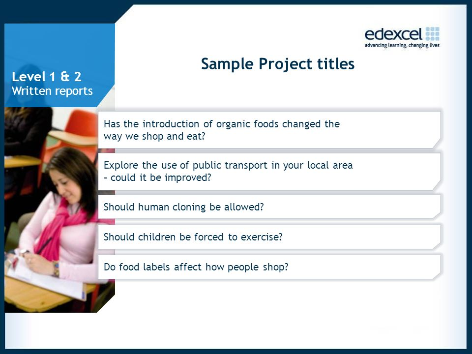 Sample Project titles Has the introduction of organic foods changed the way we shop and eat? Explore the use of public transport in your local area –