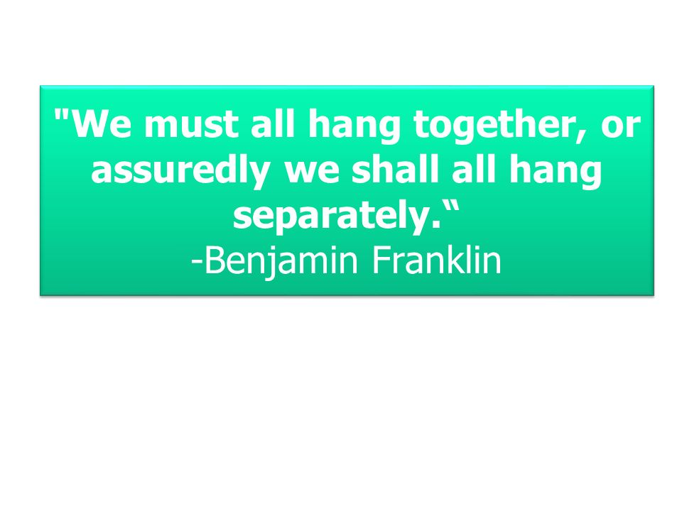 We must all hang together, or assuredly we shall all hang separately. -Benjamin Franklin