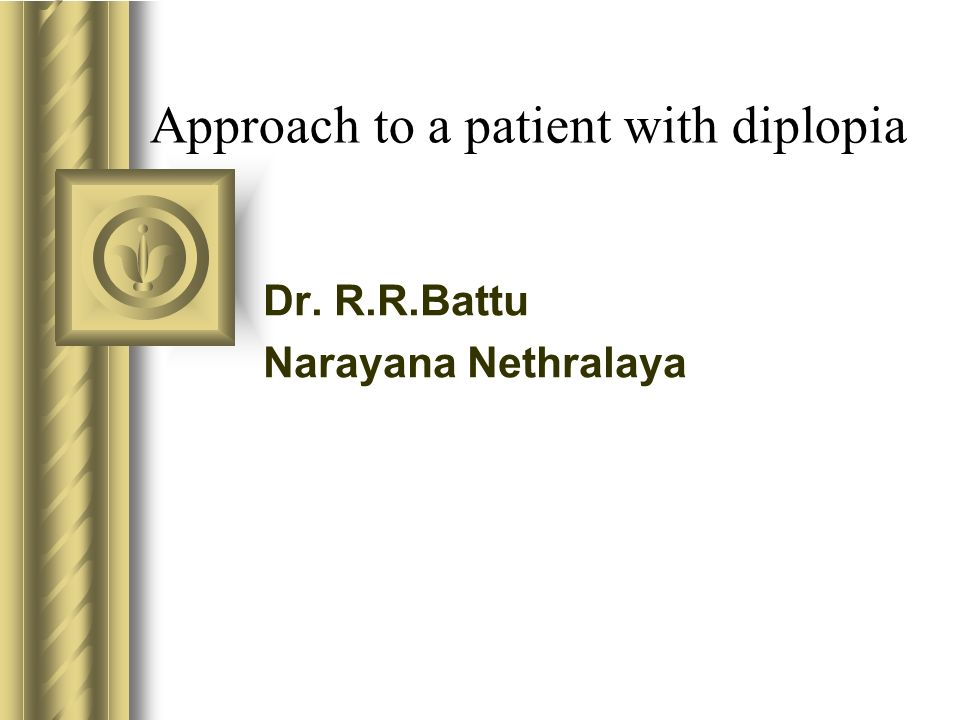 Approach to a patient with diplopia Dr. R.R.Battu Narayana Nethralaya