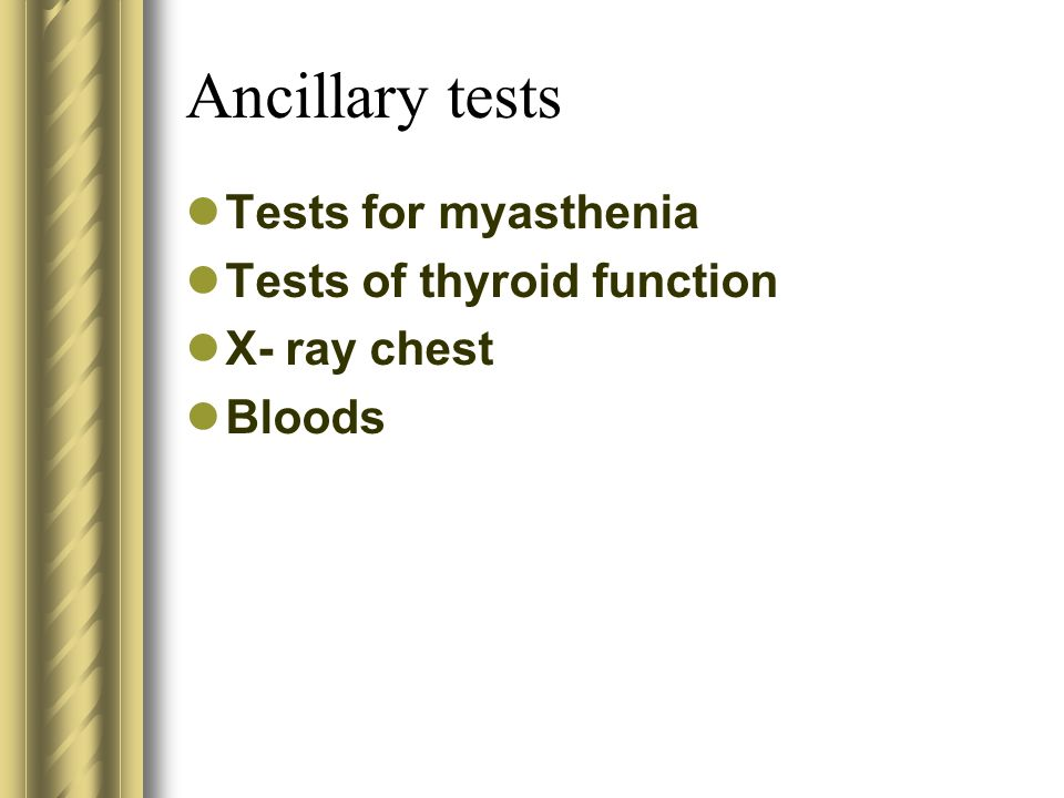 Ancillary tests Tests for myasthenia Tests of thyroid function X- ray chest Bloods