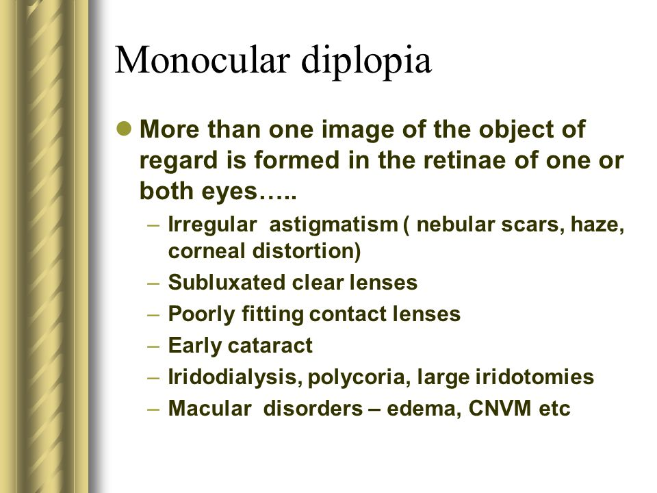 Monocular diplopia More than one image of the object of regard is formed in the retinae of one or both eyes….. –Irregular astigmatism ( nebular scars,