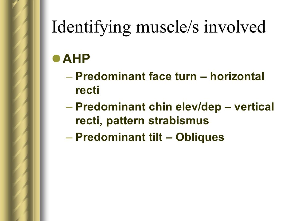 Identifying muscle/s involved AHP –Predominant face turn – horizontal recti –Predominant chin elev/dep – vertical recti, pattern strabismus –Predomina