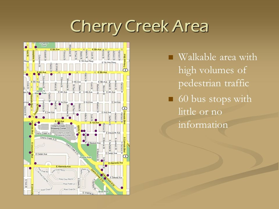 Cherry Creek Area Walkable area with high volumes of pedestrian traffic 60 bus stops with little or no information