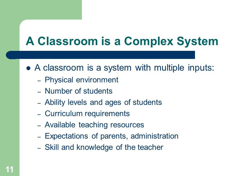 11 A Classroom is a Complex System A classroom is a system with multiple inputs: – Physical environment – Number of students – Ability levels and ages