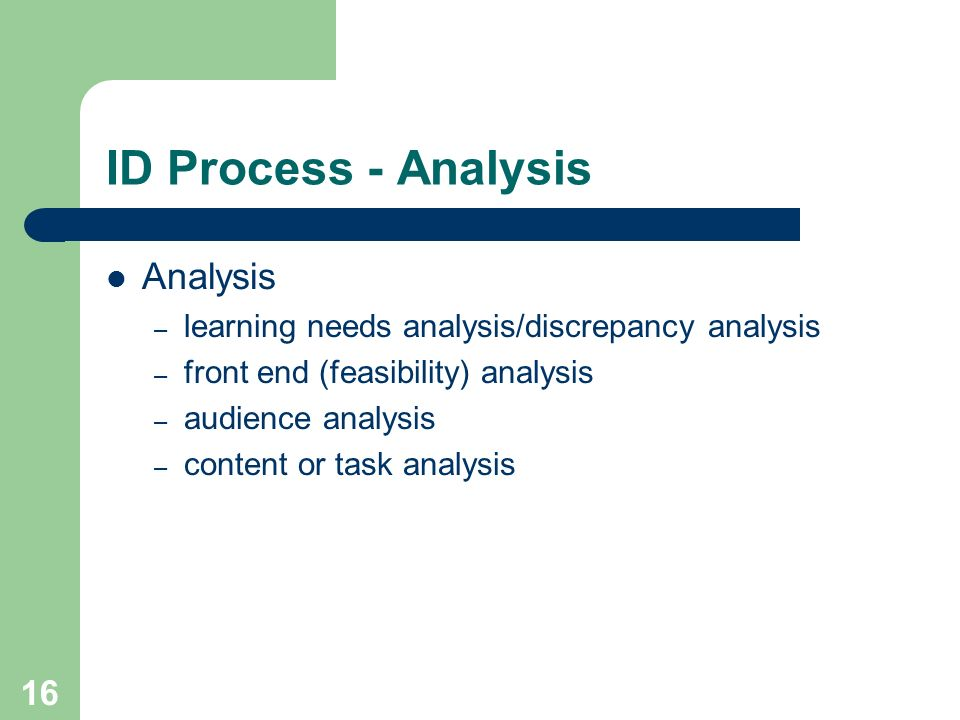16 ID Process - Analysis Analysis – learning needs analysis/discrepancy analysis – front end (feasibility) analysis – audience analysis – content or t
