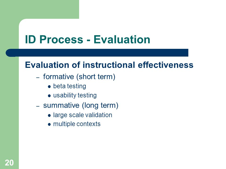 20 ID Process - Evaluation Evaluation of instructional effectiveness – formative (short term) beta testing usability testing – summative (long term) l
