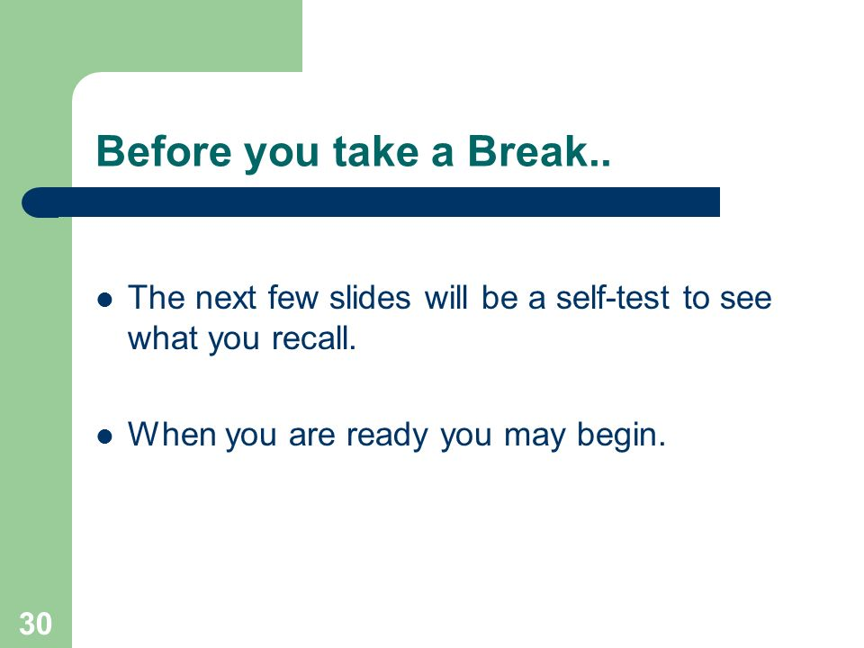 30 Before you take a Break.. The next few slides will be a self-test to see what you recall. When you are ready you may begin.