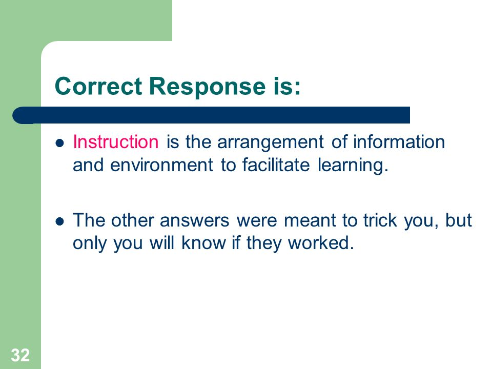 32 Correct Response is: Instruction is the arrangement of information and environment to facilitate learning. The other answers were meant to trick yo