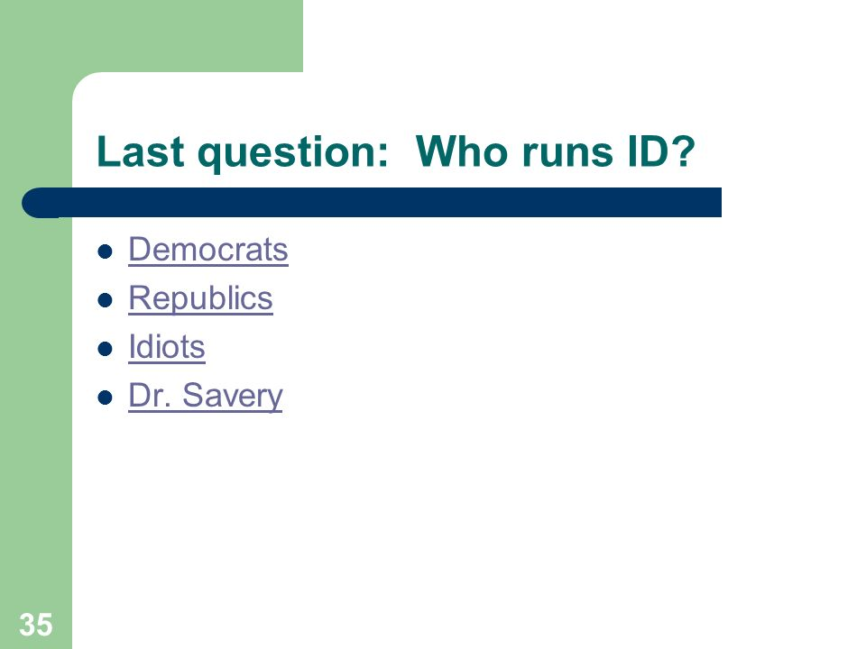 35 Last question: Who runs ID? Democrats Republics Idiots Dr. Savery