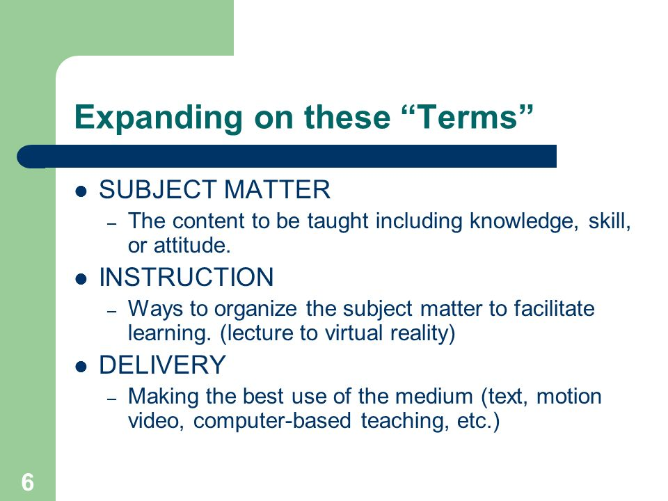 6 Expanding on these Terms SUBJECT MATTER – The content to be taught including knowledge, skill, or attitude. INSTRUCTION – Ways to organize the subje