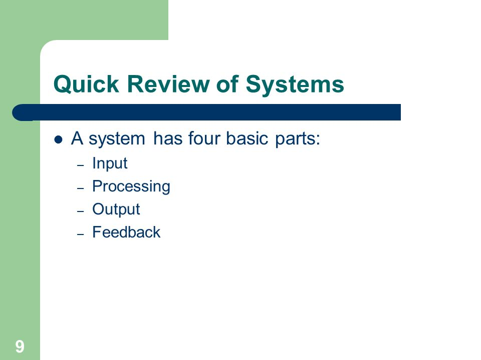 9 Quick Review of Systems A system has four basic parts: – Input – Processing – Output – Feedback