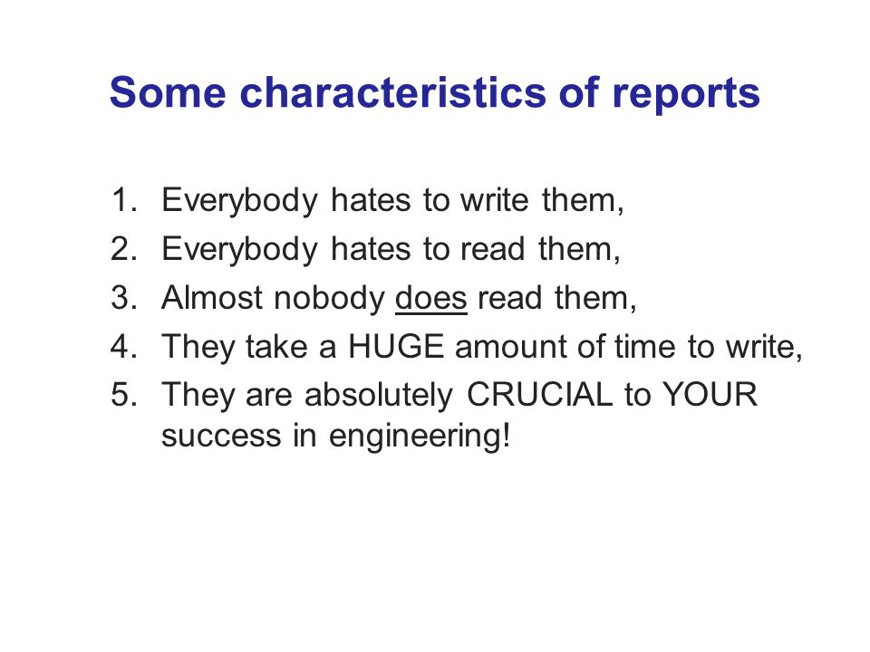Some characteristics of reports 1.Everybody hates to write them, 2.Everybody hates to read them, 3.Almost nobody does read them, 4.They take a HUGE amount of time to write, 5.They are absolutely CRUCIAL to YOUR success in engineering!