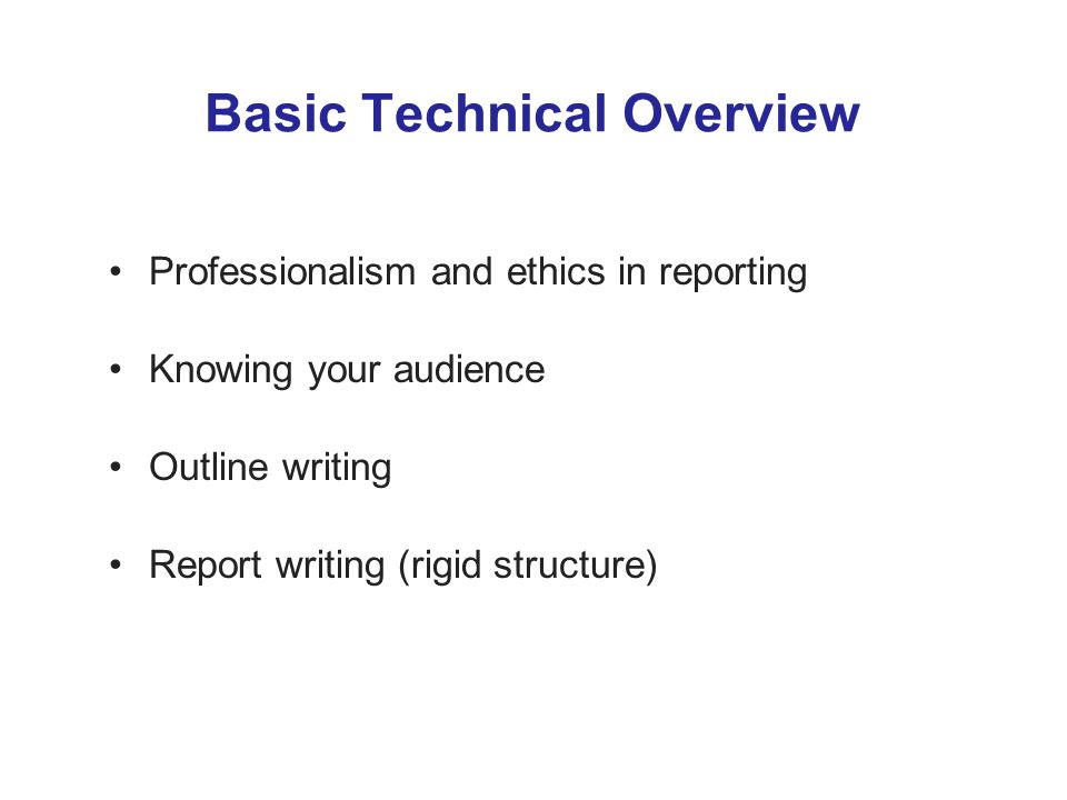 Basic Technical Overview Professionalism and ethics in reporting Knowing your audience Outline writing Report writing (rigid structure)