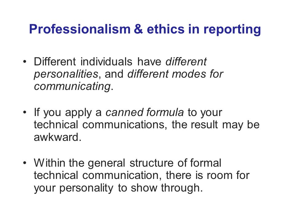 Professionalism & ethics in reporting Different individuals have different personalities, and different modes for communicating.