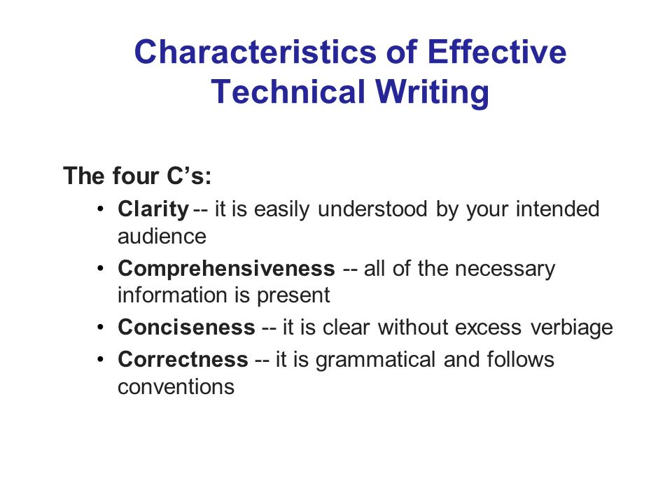 Characteristics of Effective Technical Writing The four Cs: Clarity -- it is easily understood by your intended audience Comprehensiveness -- all of the necessary information is present Conciseness -- it is clear without excess verbiage Correctness -- it is grammatical and follows conventions