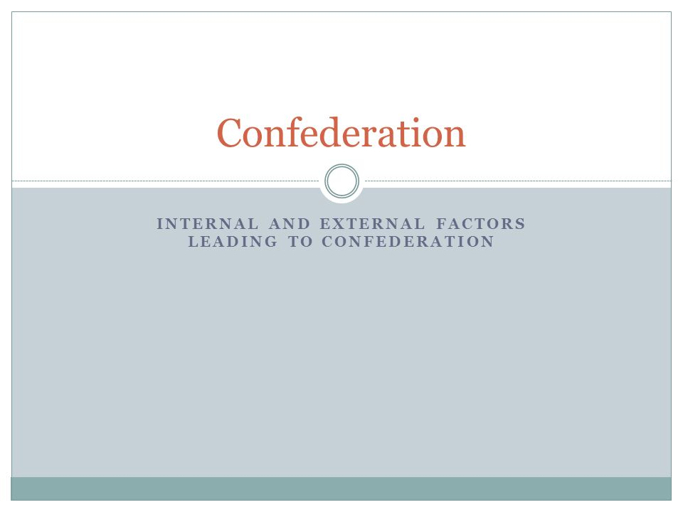 INTERNAL AND EXTERNAL FACTORS LEADING TO CONFEDERATION Confederation