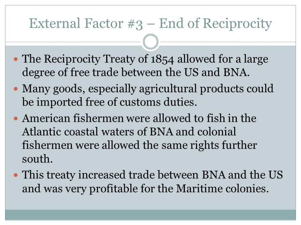 External Factor #3 – End of Reciprocity The Reciprocity Treaty of 1854 allowed for a large degree of free trade between the US and BNA. Many goods, es