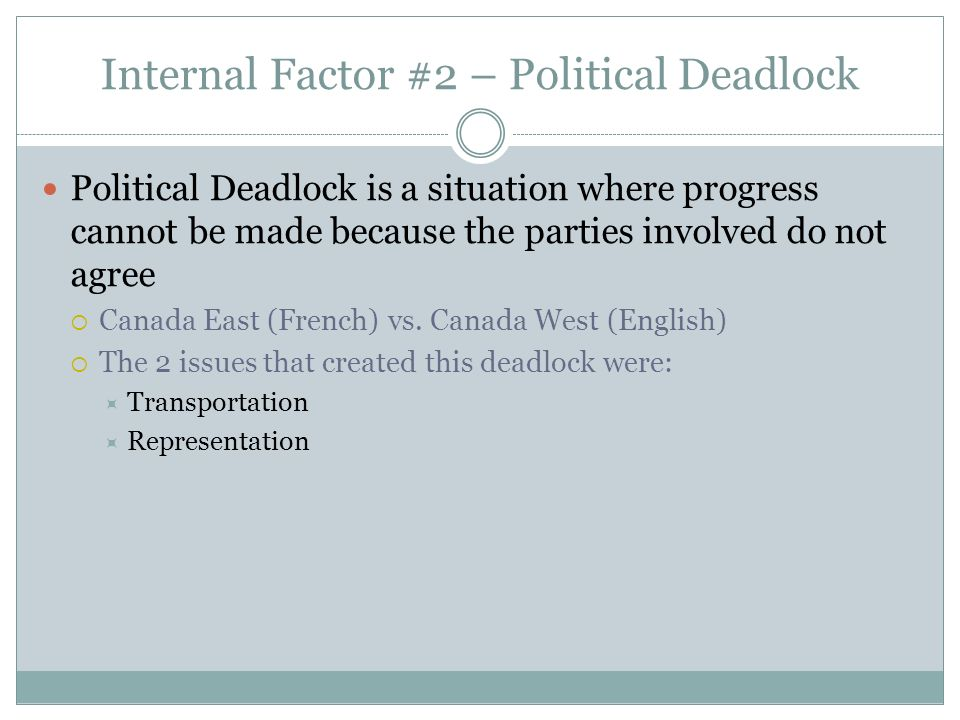 Internal Factor #2 – Political Deadlock Political Deadlock is a situation where progress cannot be made because the parties involved do not agree Cana