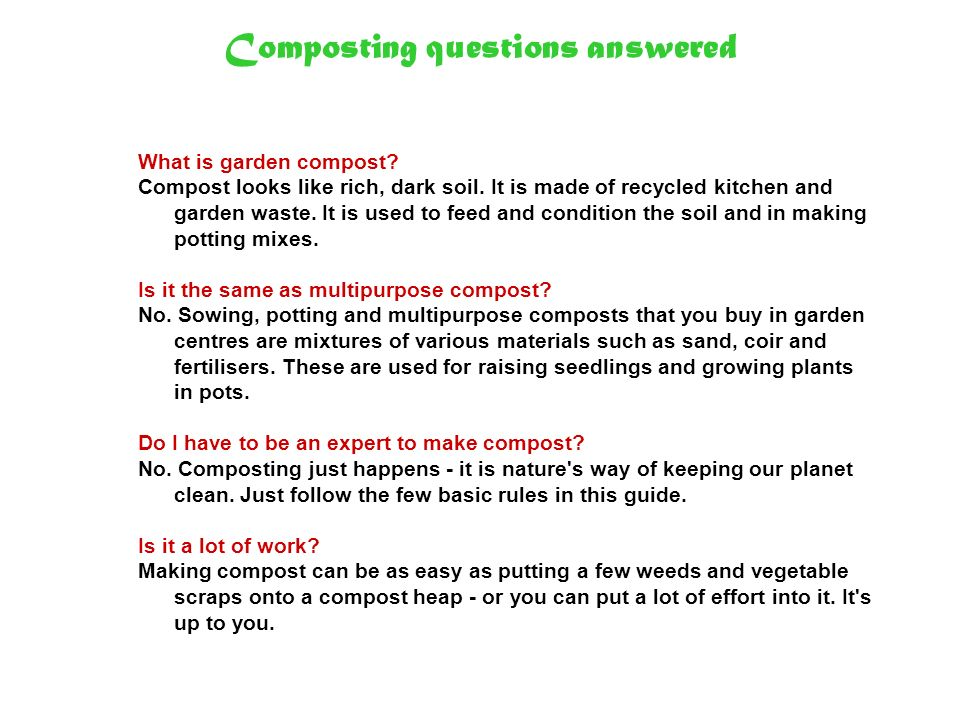 Composting questions answered What is garden compost? Compost looks like rich, dark soil. It is made of recycled kitchen and garden waste. It is used