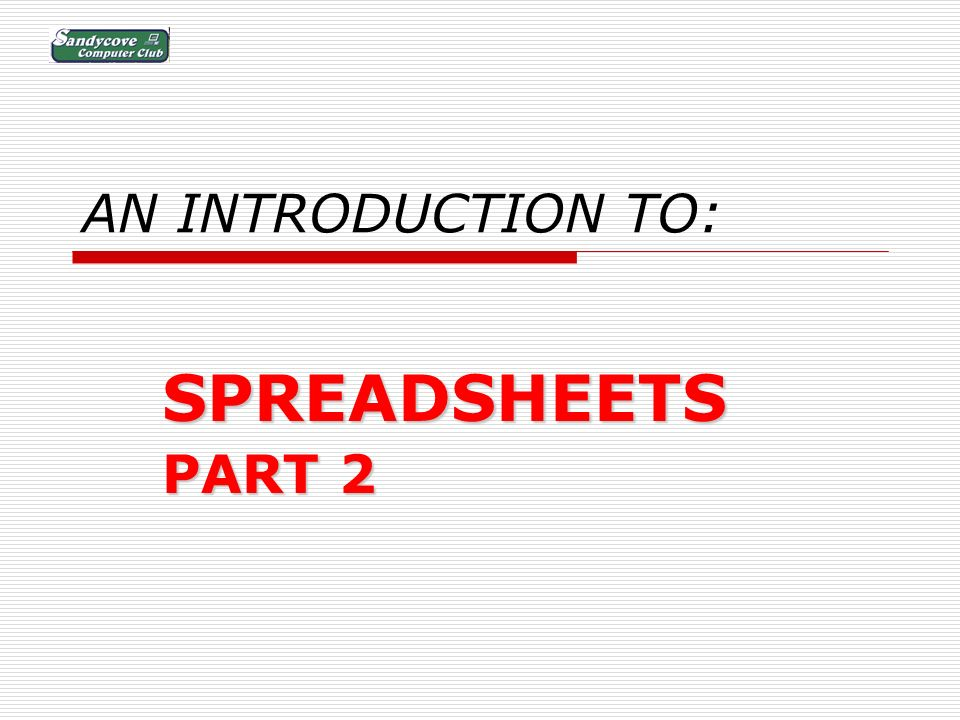 AN INTRODUCTION TO: SPREADSHEETS PART 2