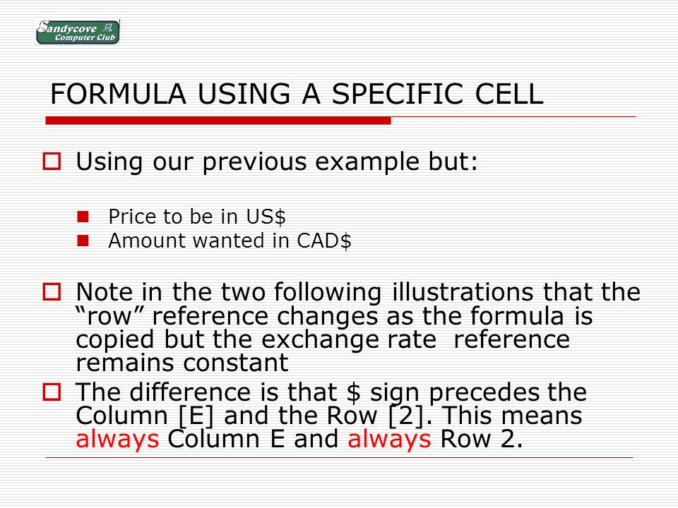 FORMULA USING A SPECIFIC CELL Using our previous example but: Price to be in US$ Amount wanted in CAD$ Note in the two following illustrations that the row reference changes as the formula is copied but the exchange rate reference remains constant The difference is that $ sign precedes the Column [E] and the Row [2].