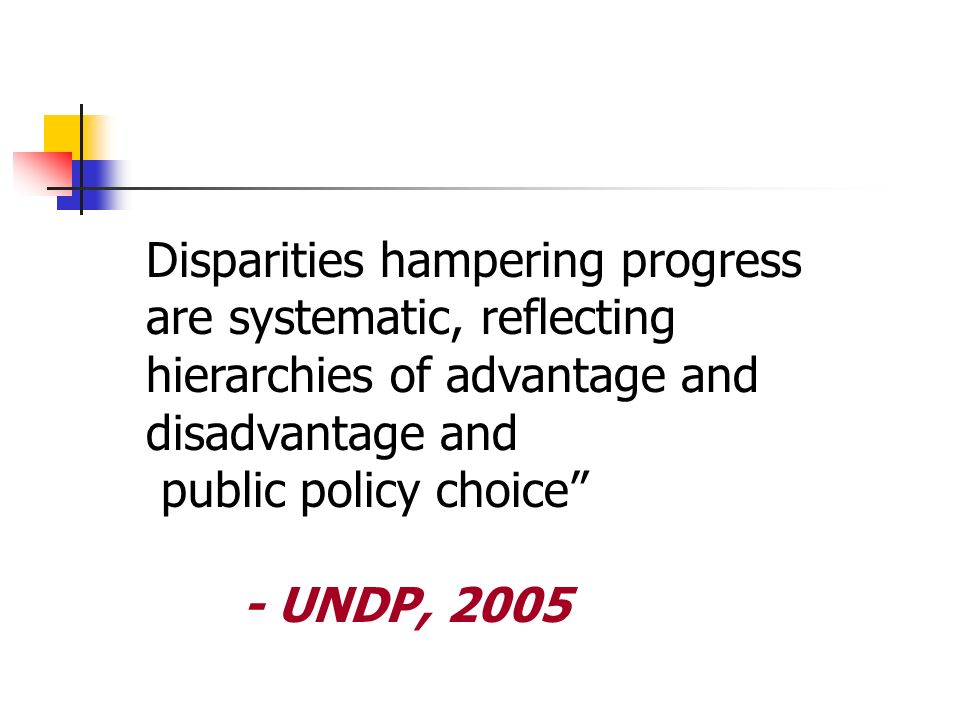 Disparities hampering progress are systematic, reflecting hierarchies of advantage and disadvantage and public policy choice - UNDP, 2005