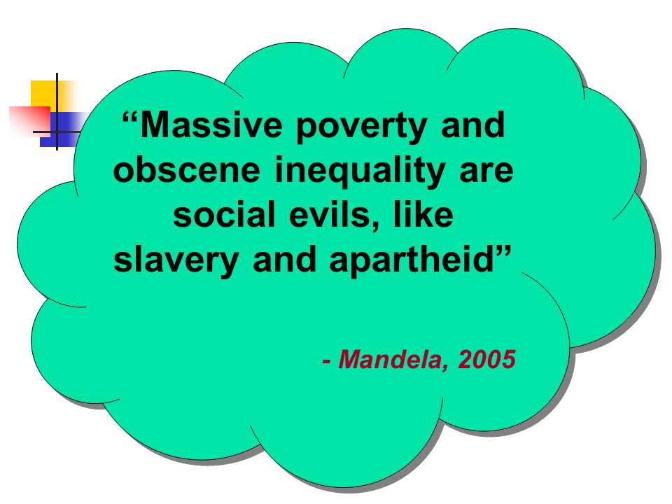 Massive poverty and obscene inequality are social evils, like slavery and apartheid - Mandela, 2005 Massive poverty and obscene inequality are social evils, like slavery and apartheid - Mandela, 2005