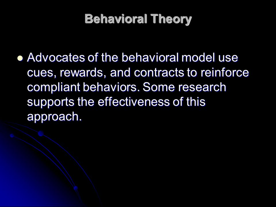 Behavioral Theory Advocates of the behavioral model use cues, rewards, and contracts to reinforce compliant behaviors. Some research supports the effe