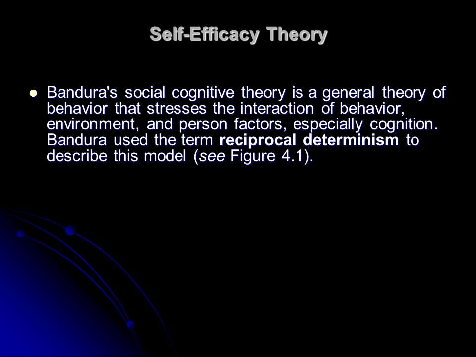 Self-Efficacy Theory Bandura's social cognitive theory is a general theory of behavior that stresses the interaction of behavior, environment, and per