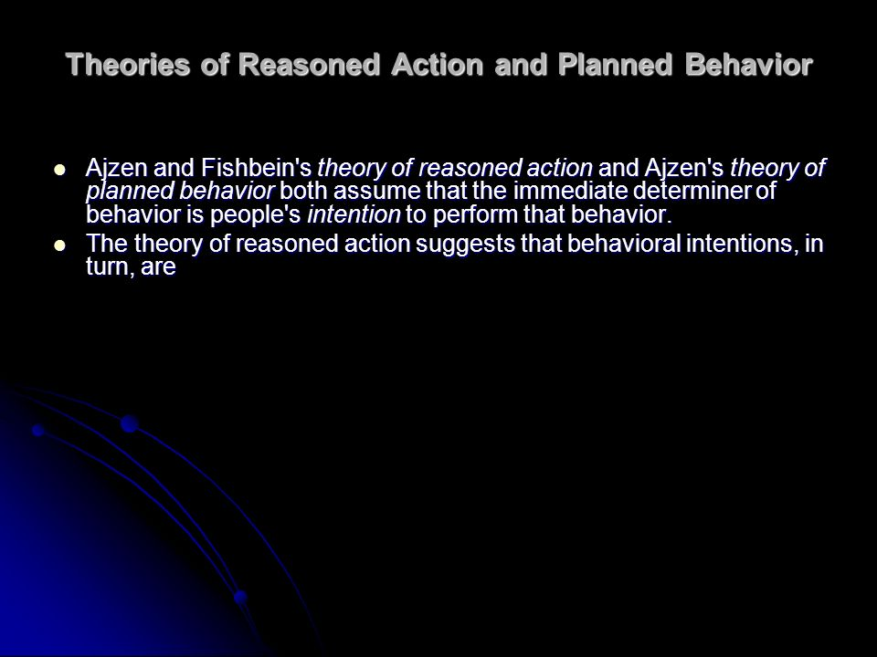 Theories of Reasoned Action and Planned Behavior Ajzen and Fishbein's theory of reasoned action and Ajzen's theory of planned behavior both assume tha