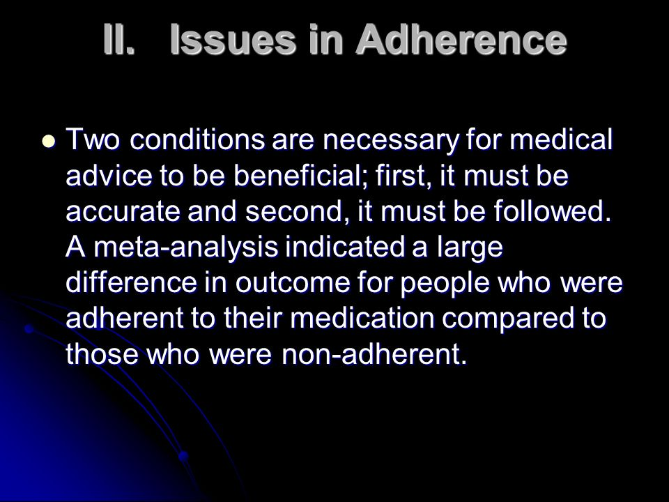 II.Issues in Adherence Two conditions are necessary for medical advice to be beneficial; first, it must be accurate and second, it must be followed. A