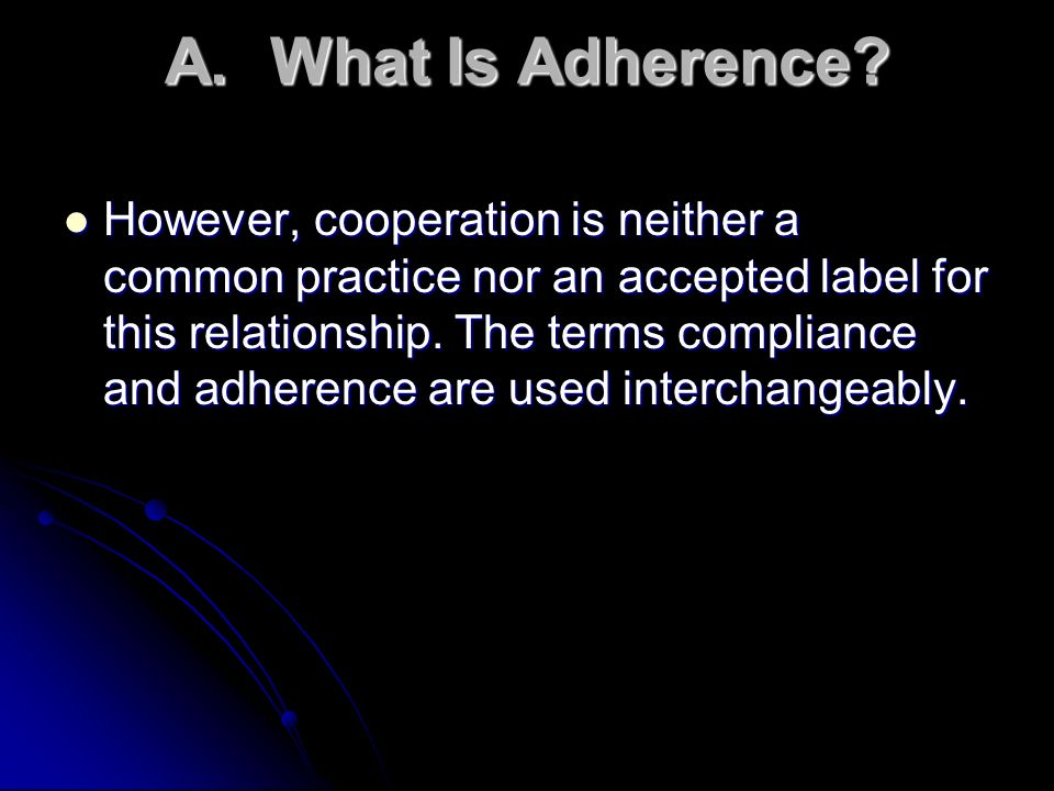 A.What Is Adherence? However, cooperation is neither a common practice nor an accepted label for this relationship. The terms compliance and adherence