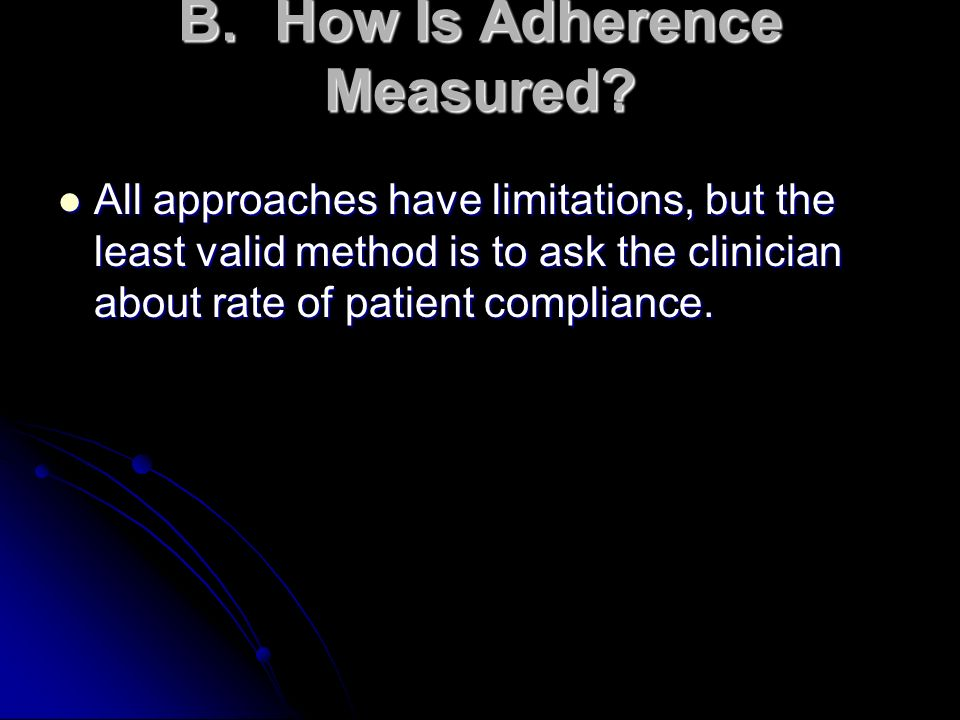 B.How Is Adherence Measured? All approaches have limitations, but the least valid method is to ask the clinician about rate of patient compliance. All