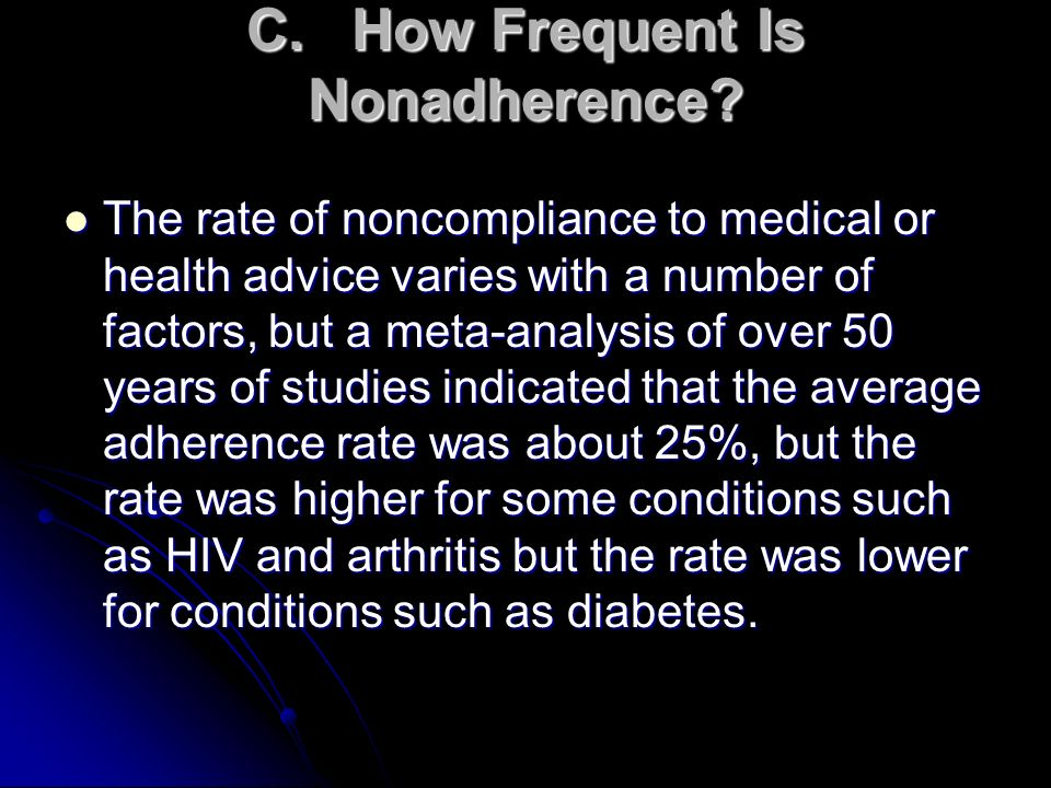C.How Frequent Is Nonadherence? The rate of noncompliance to medical or health advice varies with a number of factors, but a meta-analysis of over 50