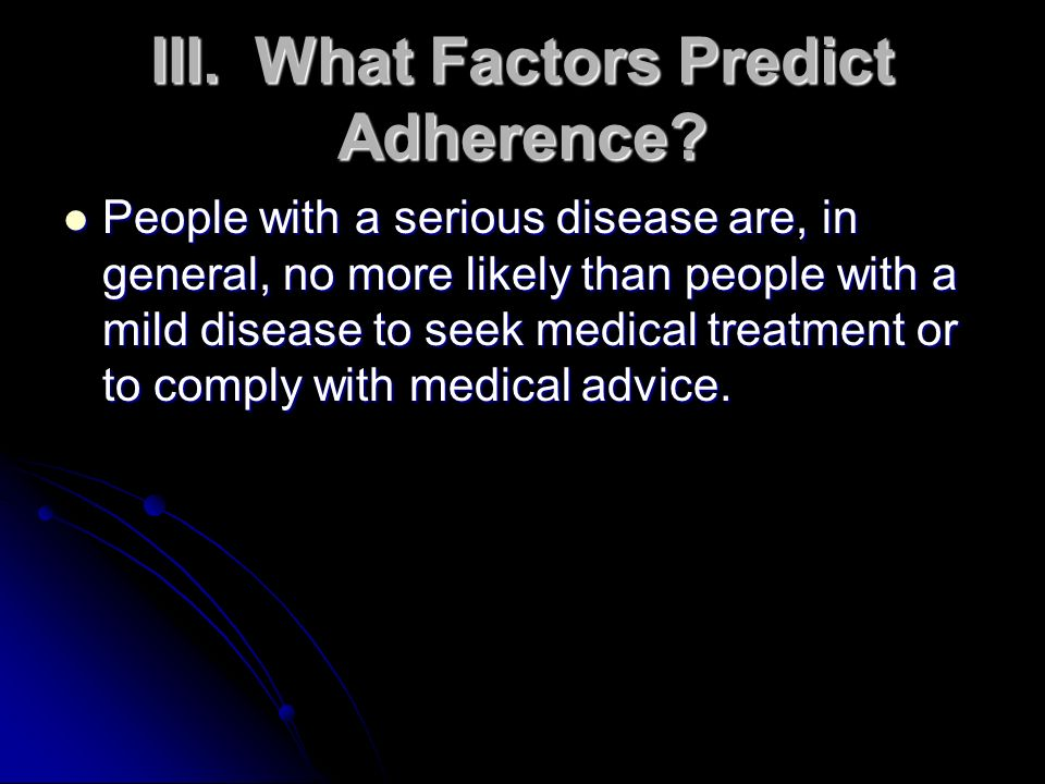 III.What Factors Predict Adherence? People with a serious disease are, in general, no more likely than people with a mild disease to seek medical trea