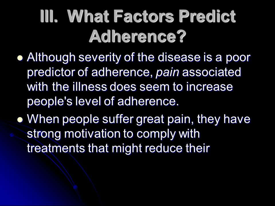 III.What Factors Predict Adherence? Although severity of the disease is a poor predictor of adherence, pain associated with the illness does seem to i