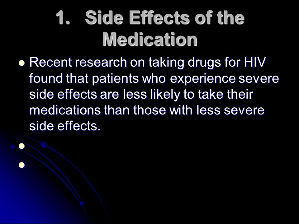 1.Side Effects of the Medication Recent research on taking drugs for HIV found that patients who experience severe side effects are less likely to tak