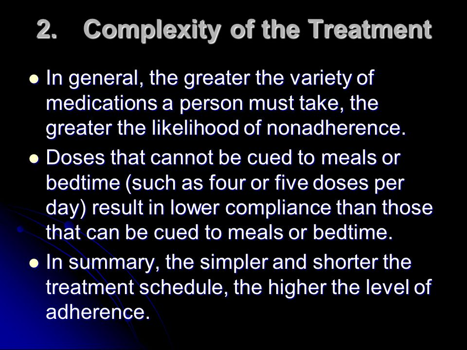 2.Complexity of the Treatment In general, the greater the variety of medications a person must take, the greater the likelihood of nonadherence. In ge