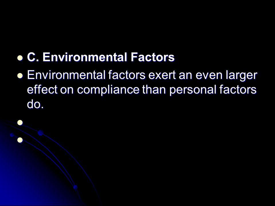 C. Environmental Factors C. Environmental Factors Environmental factors exert an even larger effect on compliance than personal factors do. Environmen