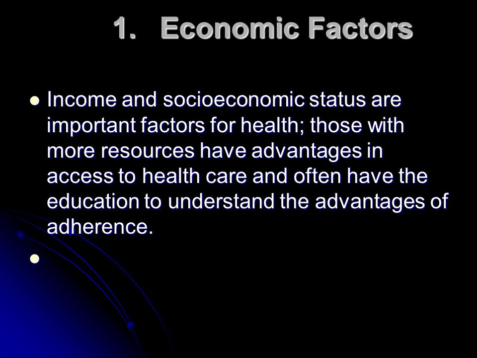 1.Economic Factors Income and socioeconomic status are important factors for health; those with more resources have advantages in access to health car