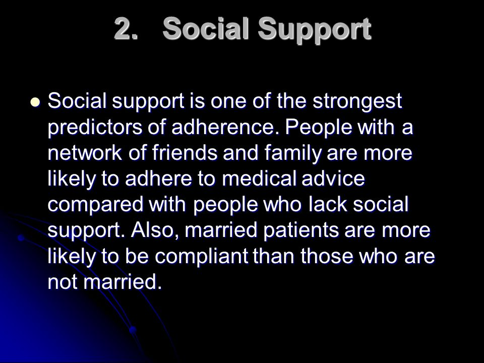 2.Social Support Social support is one of the strongest predictors of adherence. People with a network of friends and family are more likely to adhere