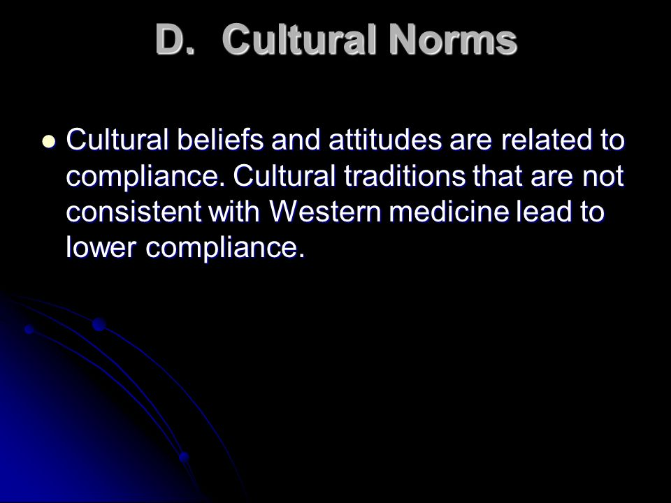 D.Cultural Norms Cultural beliefs and attitudes are related to compliance. Cultural traditions that are not consistent with Western medicine lead to l