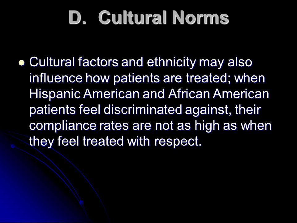 D.Cultural Norms Cultural factors and ethnicity may also influence how patients are treated; when Hispanic American and African American patients feel