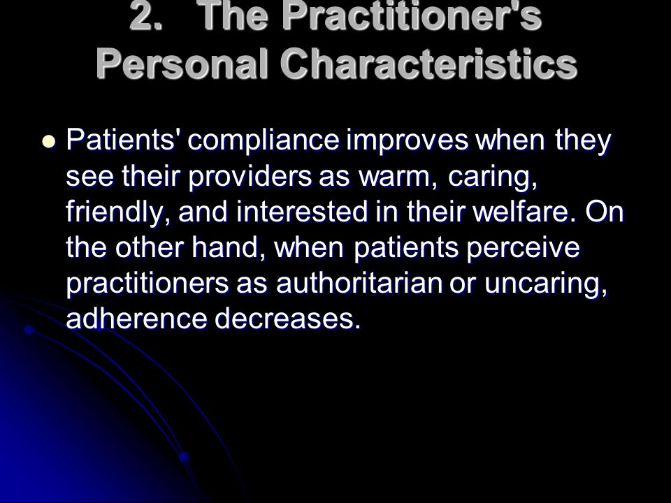 2.The Practitioner's Personal Characteristics Patients' compliance improves when they see their providers as warm, caring, friendly, and interested in