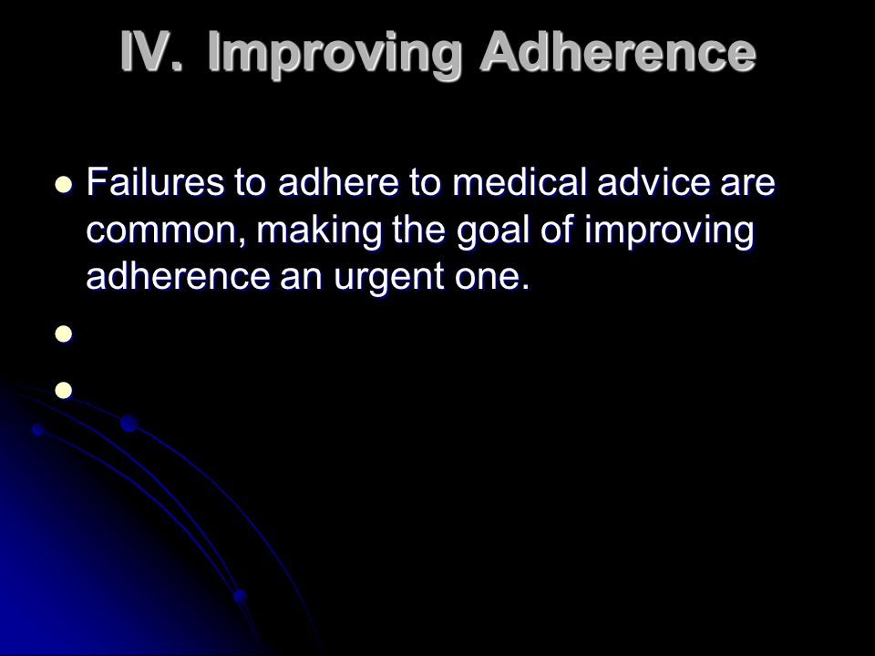 IV.Improving Adherence Failures to adhere to medical advice are common, making the goal of improving adherence an urgent one. Failures to adhere to me