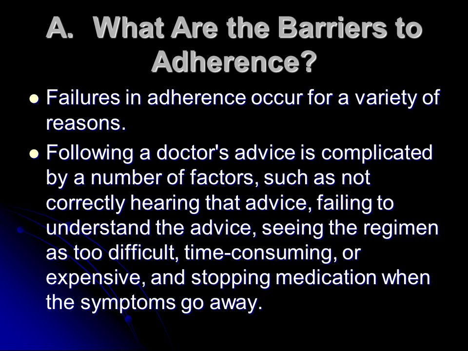 A.What Are the Barriers to Adherence? Failures in adherence occur for a variety of reasons. Failures in adherence occur for a variety of reasons. Foll