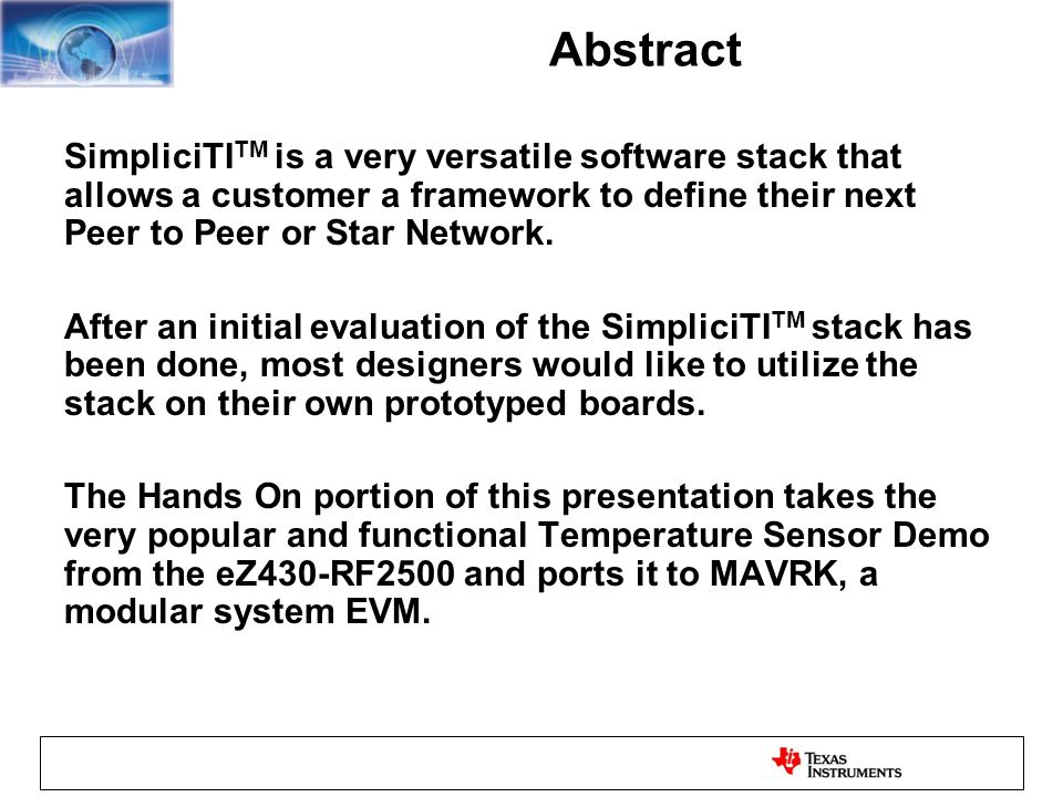 Abstract SimpliciTI TM is a very versatile software stack that allows a customer a framework to define their next Peer to Peer or Star Network.