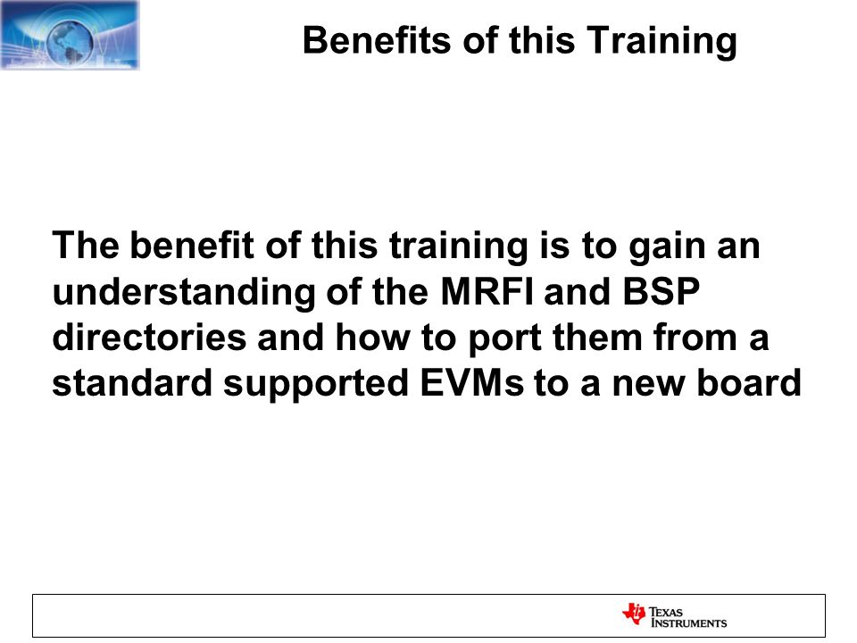 Benefits of this Training The benefit of this training is to gain an understanding of the MRFI and BSP directories and how to port them from a standard supported EVMs to a new board