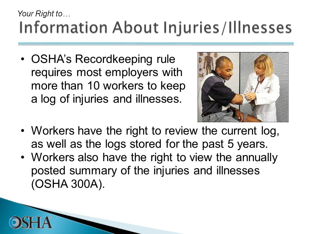 OSHAs Recordkeeping rule requires most employers with more than 10 workers to keep a log of injuries and illnesses. Your Right to… Workers have the ri